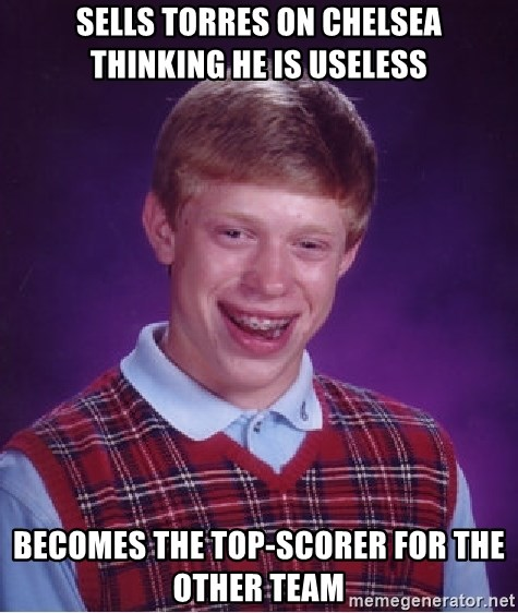 Bad Luck Brian - SELLS TORRES ON CHELSEA THINKING HE IS USELESS BECOMES THE TOP-SCORER FOR THE OTHER TEAM
