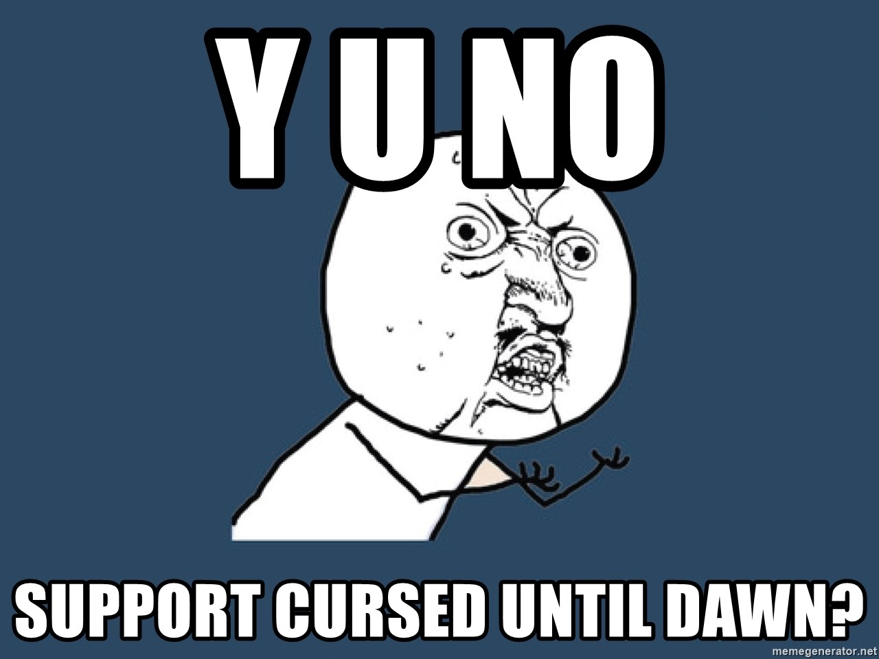 Y U No - Y u no support cursed until dawn?