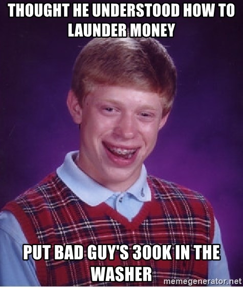 Bad Luck Brian - thought he understood how to LAUNDER money     put bad guy's 300k in the washer