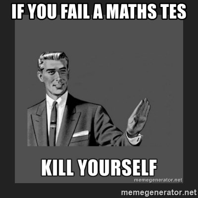 kill yourself guy - IF YOU FAIL A MATHS TES