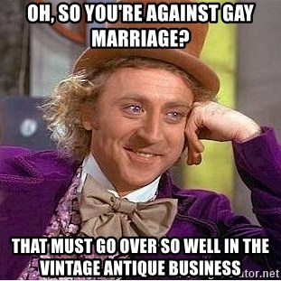 Willy Wonka - Oh, so you're against gay marriage? that must go over so well in the vintage antique business