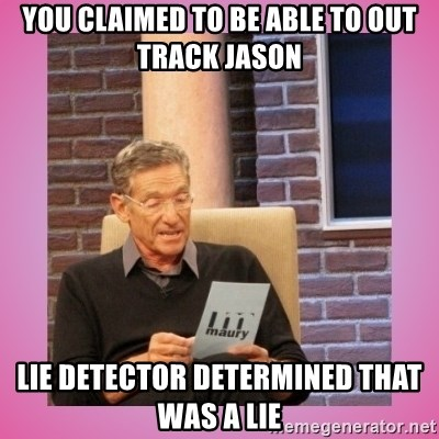 MAURY PV - you claimed to be able to out track jason Lie detector determined that was a lie