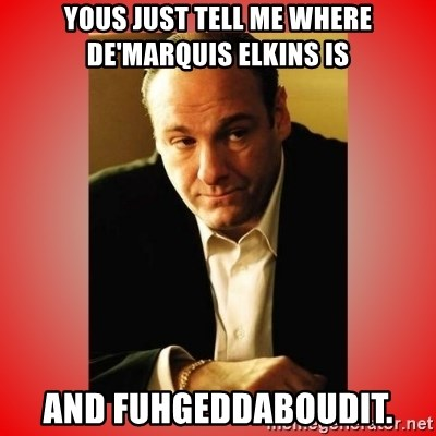 Tony Soprano - yous Just tell me where de'marquis Elkins is and fuhgeddaboudit.