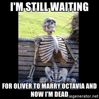 Still Waiting - I'm Still waiting  for oliver to marry octavia and now i'm dead