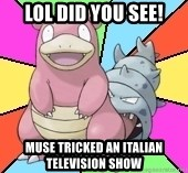 Slowbro - lol did you see! muse tricked an italian television show