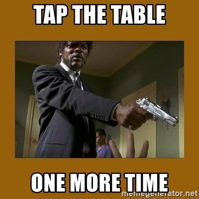 say what one more time - tap the table one more time