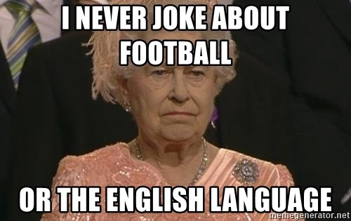 Queen Elizabeth Meme - I Never joke about Football Or the English Language