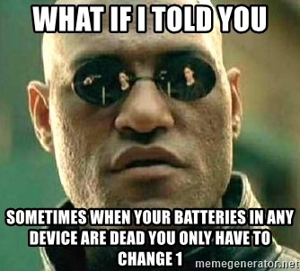What if I told you / Matrix Morpheus - WHat if i told you Sometimes when your batteries in any device are dead you only have to change 1
