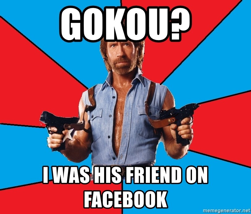 Chuck Norris  - gokou? I was his friend on facebook