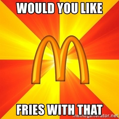 Maccas Meme - WOULD YOU LIKE  FRIES WITH THAT