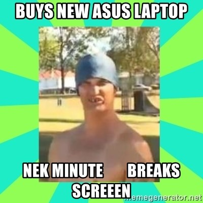Nek minnit man - buys new asus laptop nek minute        breaks screeen