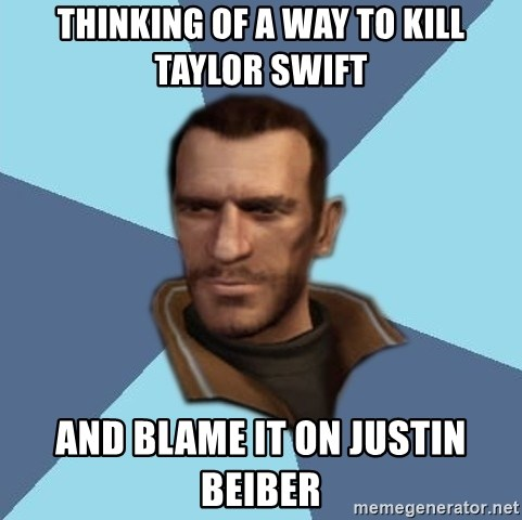 Niko - THINKING OF A WAY TO KILL TAYLOR SWIFT AND BLAME IT ON JUSTIN BEIBER