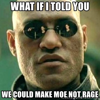 what if i told you matri - WHAT IF I TOLD YOU WE COULD MAKE MOE NOT RAGE