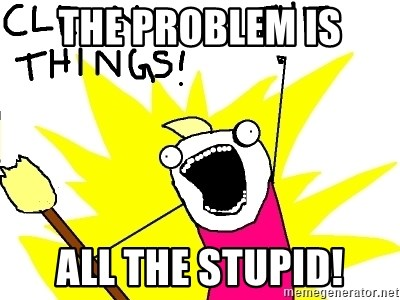 clean all the things - The problem is all the stupid!