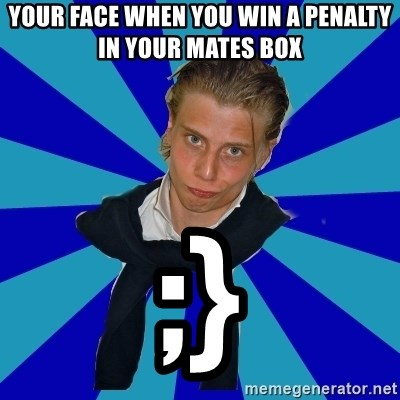 Typical Mufaren - YOUR FACE WHEN YOU WIN A PENALTY IN YOUR MATES BOX ;}