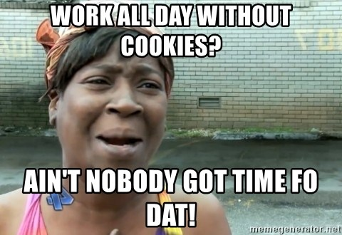 nobody got time fo dat - Work All day without cookies? ain't nobody got time fo dat!
