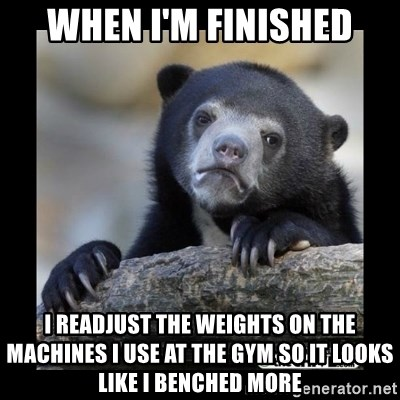 sad bear - When I'M FINISHED I readjust the weights on the machines I use at the gym so it looks like I benched more