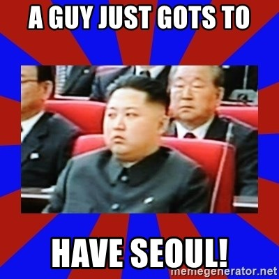 kim jong un - A GUY Just Gots To Have Seoul!