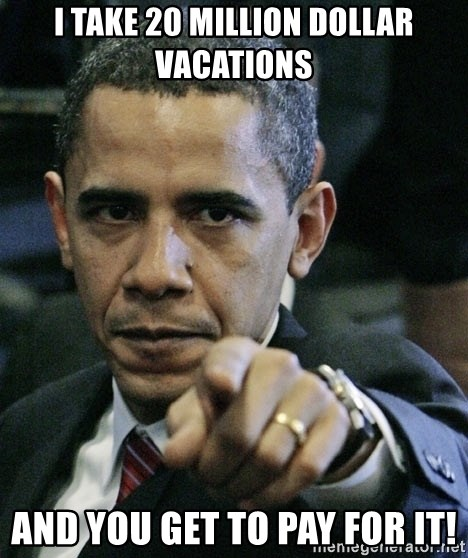 Pissed off Obama - I take 20 Million Dollar Vacations and you gET TO pay for it!