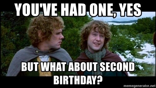 What about second breakfast? - YOU'VE HAD ONE, YES BUT WHAT ABOUT SECOND BIRTHDAY?