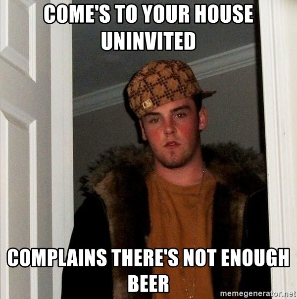 Scumbag Steve - come's to your house uninvited Complains There's Not enough Beer