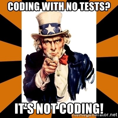 Uncle sam wants you! - CODING WITH NO TESTS? IT's NOT CODING!