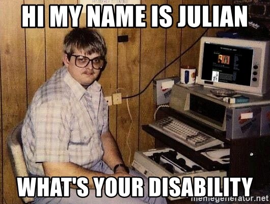 Nerd - HI MY NAME IS JULIAN WHAT's YOUR DISABILITY