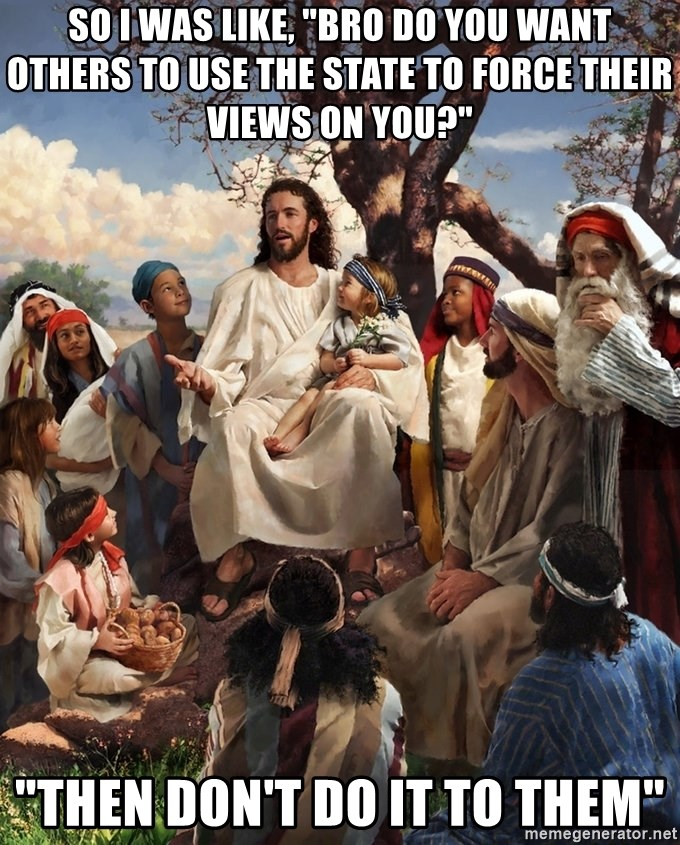 "storytime jesus - SO I WAS LIKE, ""BRO DO YOU WANT OTHERS TO USE THE STATE TO FORCE THEIR VIEWS ON YOU?"" ""THEN DON'T DO IT TO THEM"""