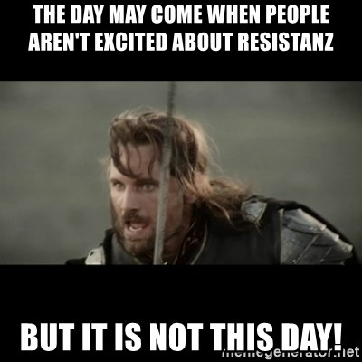 But it is not this Day ARAGORN - The day may come when people aren't excited about resistanz but it is not this day!