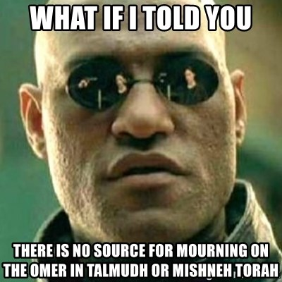 what if i told you matri - WHAT IF I TOLD YOU THERE IS NO SOURCE FOR MOURNING ON THE OMER IN TALMUDH Or MISHNEH TORAH