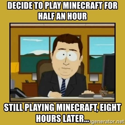 aaand its gone - Decide to play minecraft for half an hour still playing minecraft, eight hours later...