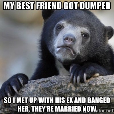 Confession Bear - my best friend got dumped so i met up with his ex and banged her. they're married now