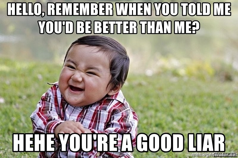 Evil smile child - hello, remember when you told me you'd be better than me? hehe you're a good liar