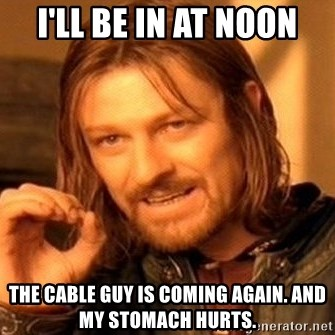 One Does Not Simply - I'll be in at noon the cable guy is coming again. and my stomach hurts.