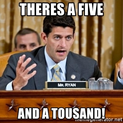 Paul Ryan Meme  - THERES A FIVE AND A TOUSAND!