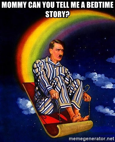 Bed Time Hitler - MOMMY CAN YOU TELL ME A BEDTIME STORY?