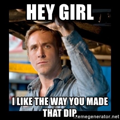 Confused Ryan Gosling - HEY GIRL I LIKE THE WAY YOU MADE THAT DIP.