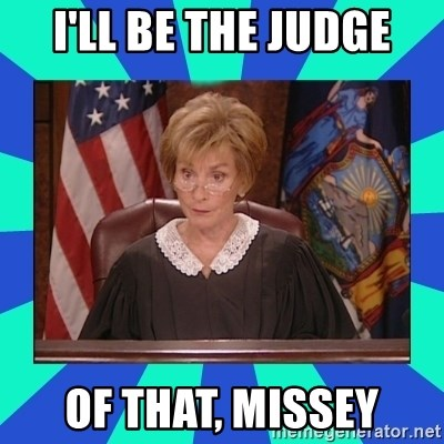 Judge Judy - I'll be the judge of that, missey