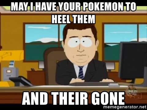 Aand Its Gone - May I have your pokemon to heel them and their gone