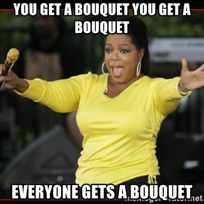 Overly-Excited Oprah!!!  - you get a bouquet you get a bouquet Everyone gets a bouquet