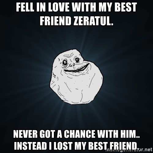 Forever Alone - fell in love with my best friend zeratul. never got a chance with him.. Instead I lost my best friend.