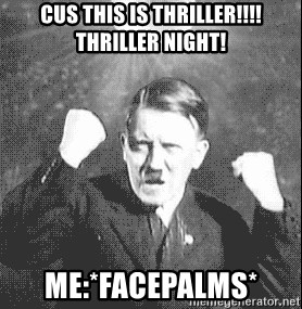 Disco Hitler - CUS THIS IS THRILLER!!!!THRILLER NIGHT! ME:*FACEPALMS*