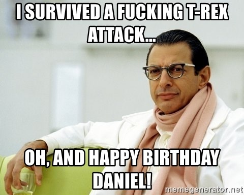 Jeff Goldblum - I survIveD a fUcking T-rex attack... Oh, and happy birthday daniel!