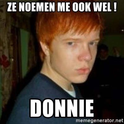Flame_haired_Poser - ZE NOEMEN ME OOK WEL ! DONNIE