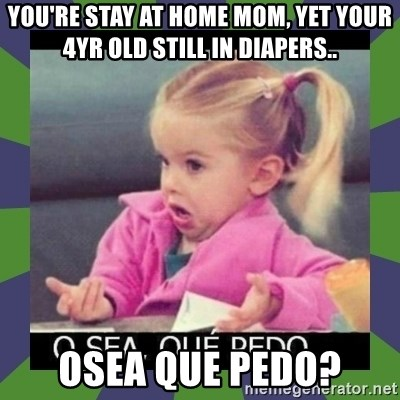 ¿O sea,que pedo? - You're stay at home mom, yet your 4yr old still in diapers.. Osea que pedo?