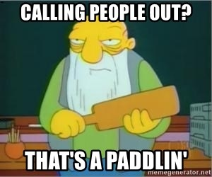 Thats a paddlin - Calling people out? that's a paddlin'