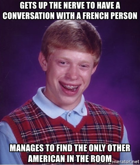 Bad Luck Brian - Gets up the nerve to have a conversation with a french person manages to find the only other american in the room