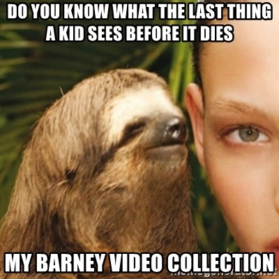 Whisper Sloth - do you know what the last thing a kid sees before it dies my barney video collection