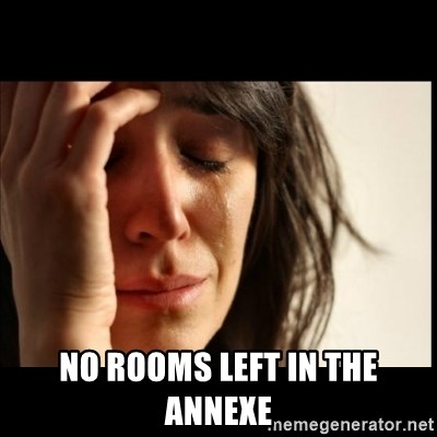 First World Problems -  NO ROOMS LEFT IN THE ANNEXE