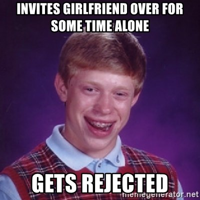 Bad Luck Brian - Invites girlfriend over for some Time alone Gets rejected